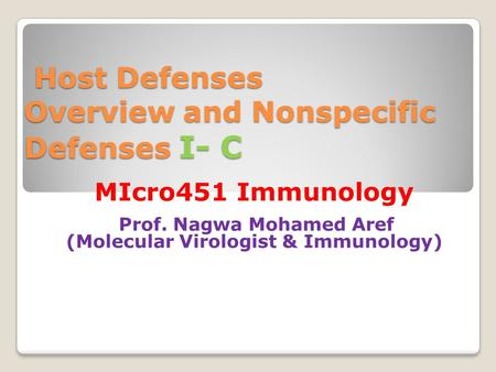 Host Defenses Overview and Nonspecific Defenses I- C Host Defenses Overview and Nonspecific Defenses I- C MIcro451 Immunology Prof. Nagwa Mohamed Aref.
