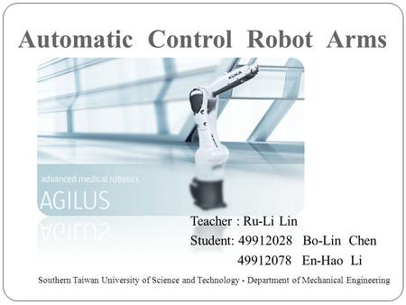 Automatic Control Robot Arms Teacher : Ru-Li Lin Student: 49912028 Bo-Lin Chen 49912078 En-Hao Li Southern Taiwan University of Science and Technology.