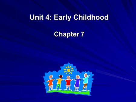 Unit 4: Early Childhood Chapter 7. No quiz this week!!! However, you do have a project that is due at the end of this unit. PLEASE make sure you use the.