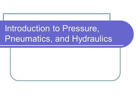 Introduction to Pressure, Pneumatics, and Hydraulics.