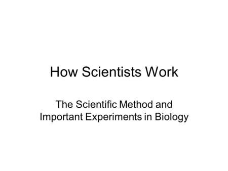How Scientists Work The Scientific Method and Important Experiments in Biology.