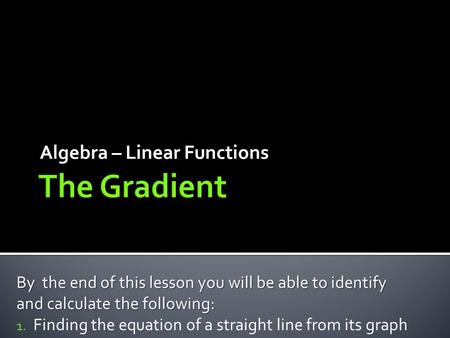 Algebra – Linear Functions By the end of this lesson you will be able to identify and calculate the following: 1. Finding the equation of a straight line.