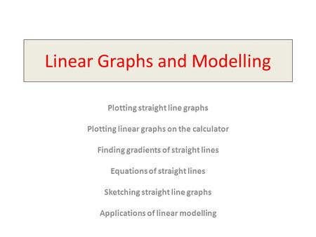Linear Graphs and Modelling Plotting straight line graphs Plotting linear graphs on the calculator Finding gradients of straight lines Equations of straight.