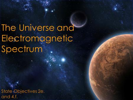 The Universe and Electromagnetic Spectrum State Objectives 2e. and 4.f.
