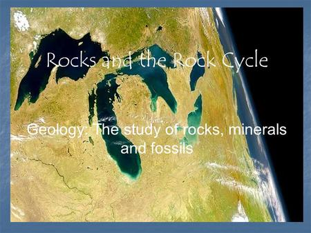 Rocks and the Rock Cycle Geology: The study of rocks, minerals and fossils.