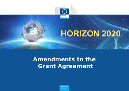 HORIZON 2020 Amendments to the Grant Agreement. Consequences The amended provisions become an integral part of the GA All other provisions remain unchanged.