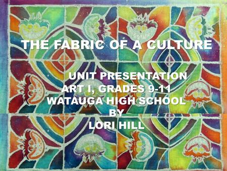 Unit Plan Art I, Grades 9 - 12 Lori Hill Watauga High School THE FABRIC OF A CULTURE UNIT PRESENTATION ART I, GRADES 9-11 WATAUGA HIGH SCHOOL BY LORI HILL.