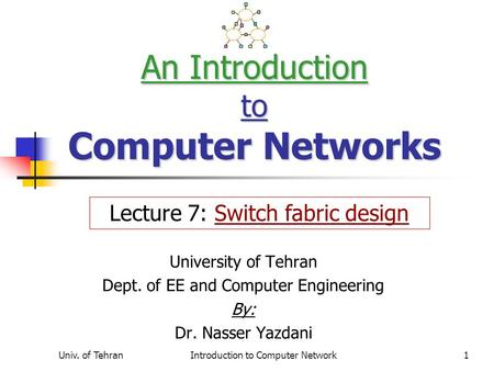Univ. of TehranIntroduction to Computer Network1 An Introduction to Computer Networks University of Tehran Dept. of EE and Computer Engineering By: Dr.