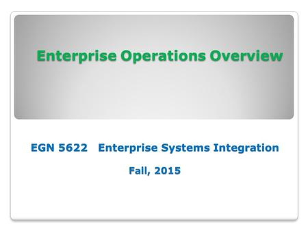 Enterprise Operations Overview EGN 5622 Enterprise Systems Integration Fall, 2015 Enterprise Operations Overview EGN 5622 Enterprise Systems Integration.