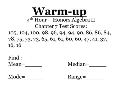 Warm-up 4 th Hour – Honors Algebra II Chapter 7 Test Scores: 105, 104, 100, 98, 96, 94, 94, 90, 86, 86, 84, 78, 75, 73, 73, 65, 61, 61, 60, 60, 47, 41,