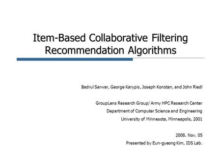 Item-Based Collaborative Filtering Recommendation Algorithms Badrul Sarwar, George Karypis, Joseph Konstan, and John Riedl GroupLens Research Group/ Army.