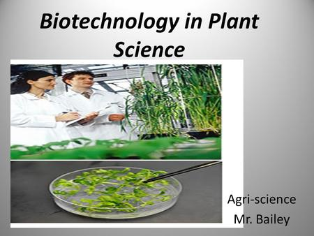 Biotechnology in Plant Science Agri-science Mr. Bailey.
