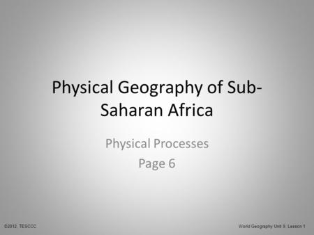 Physical Geography of Sub- Saharan Africa Physical Processes Page 6 ©2012, TESCCC World Geography Unit 9, Lesson 1.