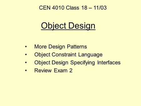 Object Design More Design Patterns Object Constraint Language Object Design Specifying Interfaces Review Exam 2 CEN 4010 Class 18 – 11/03.