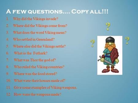 A few questions…. Copy all!!! 1.Why did the Vikings invade? 2.Where did the Vikings come from? 3.What does the word Viking mean? 4.Who settled in Greenland?