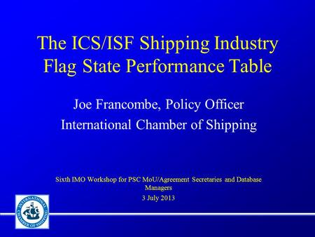 The ICS/ISF Shipping Industry Flag State Performance Table Joe Francombe, Policy Officer International Chamber of Shipping Sixth IMO Workshop for PSC MoU/Agreement.
