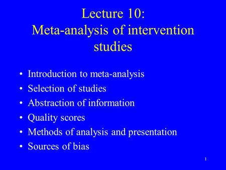 1 Lecture 10: Meta-analysis of intervention studies Introduction to meta-analysis Selection of studies Abstraction of information Quality scores Methods.