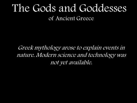 The Gods and Goddesses of Ancient Greece Greek mythology arose to explain events in nature. Modern science and technology was not yet available.
