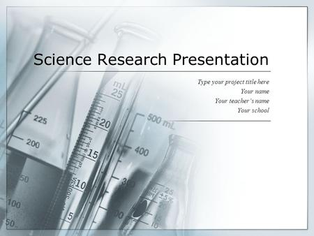 Science Research Presentation Type your project title here Your name Your teacher's name Your school.