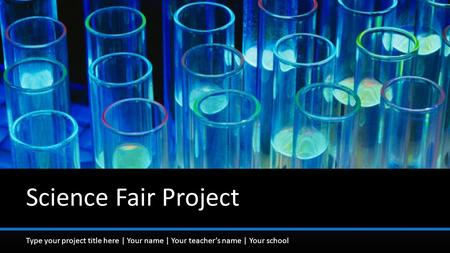 Type your project title here | Your name | Your teacher's name | Your school Science Fair Project.