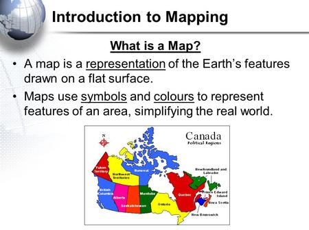 Introduction to Mapping What is a Map? A map is a representation of the Earth's features drawn on a flat surface. Maps use symbols and colours to represent.