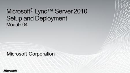 Microsoft ® Lync™ Server 2010 Setup and Deployment Module 04 Microsoft Corporation.