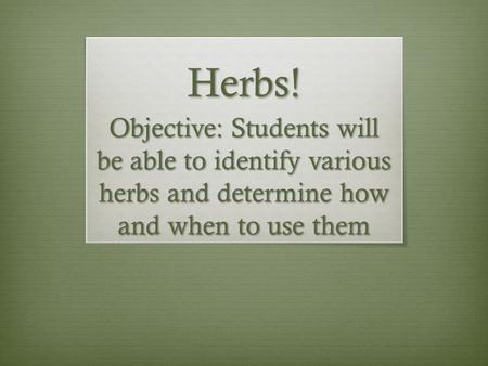 Herbs! Objective: Students will be able to identify various herbs and determine how and when to use them.