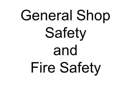 General Shop Safety and Fire Safety. 1 All students CLEAN up 2 Watch out for others and ask if you're not sure. 3 Pay attention to the job 4 If you bleed.