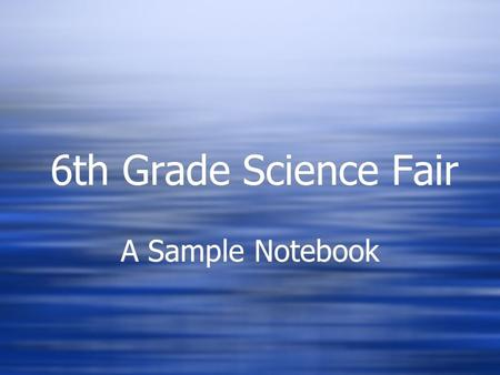 6th Grade Science Fair A Sample Notebook. Cover Page Title Picture(s) Name School Science teacher Classroom teacher Date Title Picture(s) Name School.