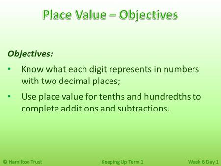 © Hamilton Trust Keeping Up Term 1 Week 6 Day 1 Objectives: Know what each digit represents in numbers with two decimal places; Use place value for tenths.