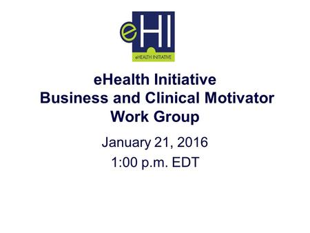 EHealth Initiative Business and Clinical Motivator Work Group January 21, 2016 1:00 p.m. EDT.
