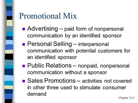 Promotional Mix n Advertising – paid form of nonpersonal communication by an identified sponsor n Personal Selling – interpersonal communication with potential.