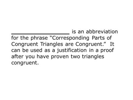 "________________ is an abbreviation for the phrase ""Corresponding Parts of Congruent Triangles are Congruent."" It can be used as a justification in a proof."