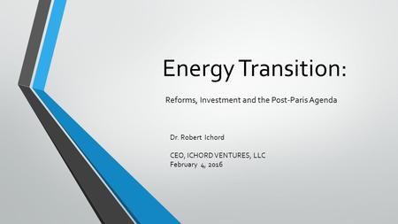Energy Transition: Reforms, Investment and the Post-Paris Agenda Dr. Robert Ichord CEO, ICHORD VENTURES, LLC February 4, 2016.