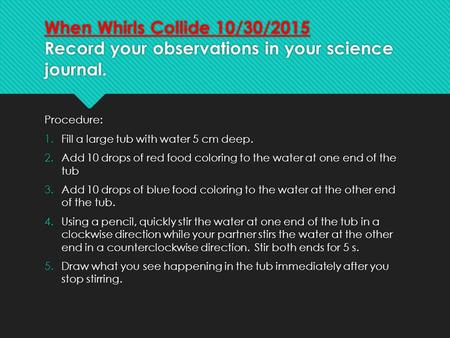 When Whirls Collide 10/30/2015 Record your observations in your science journal. Procedure: 1.Fill a large tub with water 5 cm deep. 2.Add 10 drops of.