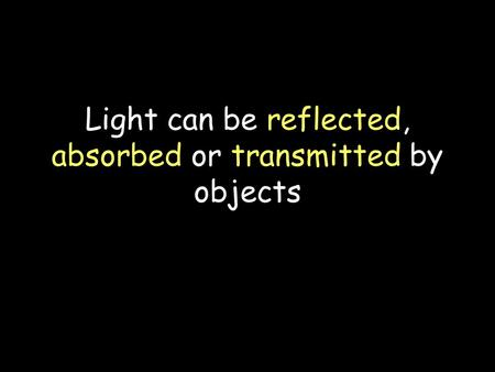 Light can be reflected, absorbed or transmitted by objects.