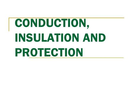 CONDUCTION, INSULATION AND PROTECTION. CONDUCTION Energy (eg. Electrical) transfer from one material to another by direct contact. Conductors are materials.