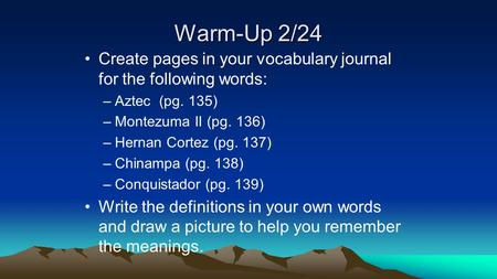 Warm-Up 2/24 Create pages in your vocabulary journal for the following words: –Aztec (pg. 135) –Montezuma II (pg. 136) –Hernan Cortez (pg. 137) –Chinampa.