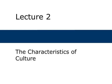 Lecture 2 The Characteristics of Culture. Chapter Outline  What is culture?  How is culture studied?  Why do cultures exist?