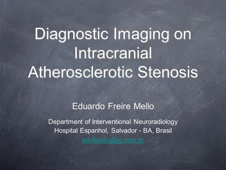 Diagnostic Imaging on Intracranial Atherosclerotic Stenosis Eduardo Freire Mello Department of Interventional Neuroradiology Hospital Espanhol, Salvador.