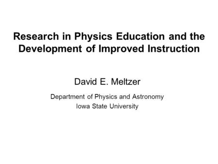 Research in Physics Education <strong>and</strong> the Development of Improved Instruction David E. Meltzer Department of Physics <strong>and</strong> Astronomy Iowa State University.