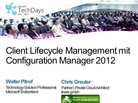 Walter Pitrof Technology Solution Professional Microsoft Switzerland Client Lifecycle Management mit Configuration Manager 2012 Chris Greuter Partner |