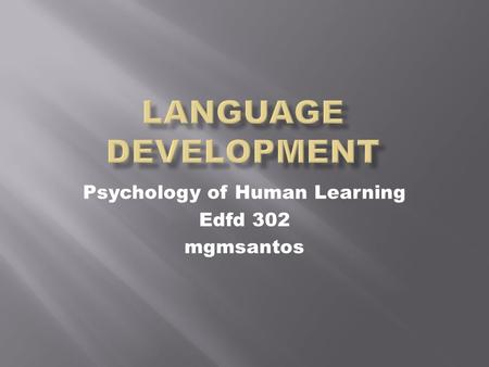 Psychology of Human Learning Edfd 302 mgmsantos. Language:  the words, their pronunciation, and the methods of combining them, used and understood by.