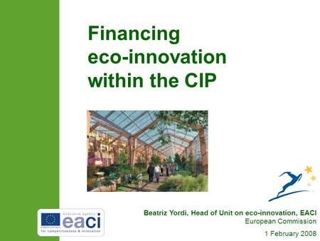 Beatriz Yordi, Head of Unit on eco-innovation, EACI European Commission 1 February 2008 Financing eco-innovation within the CIP.