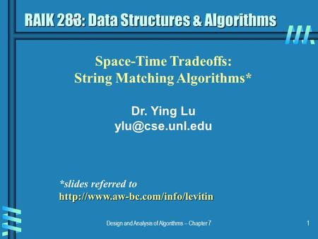 Design and Analysis of Algorithms – Chapter 71 Space-Time Tradeoffs: String Matching Algorithms* Dr. Ying Lu RAIK 283: Data Structures.