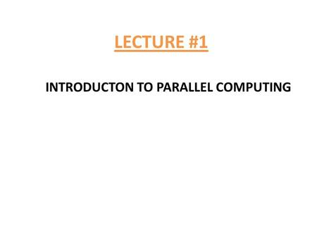 LECTURE #1 INTRODUCTON TO PARALLEL COMPUTING. 1.What is parallel computing? 2.Why we need parallel computing? 3.Why parallel computing is more difficult?