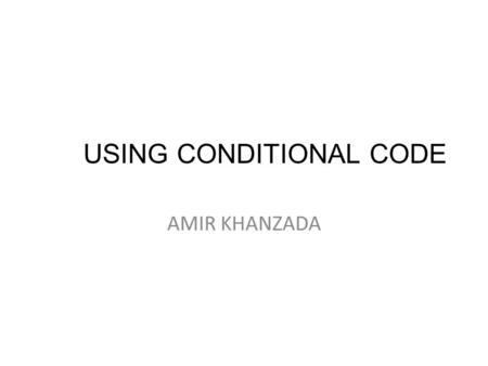 USING CONDITIONAL CODE AMIR KHANZADA. Conditional Statement  Conditional statements are the set of commands used to perform different actions based on.