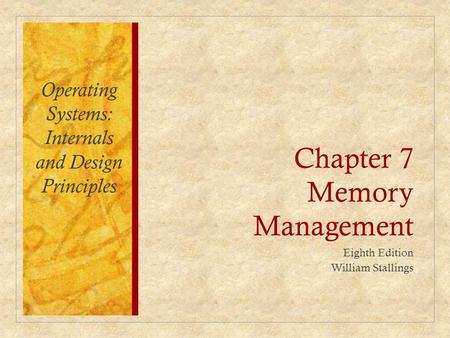 Chapter 7 Memory Management Eighth Edition William Stallings Operating Systems: Internals and Design Principles.