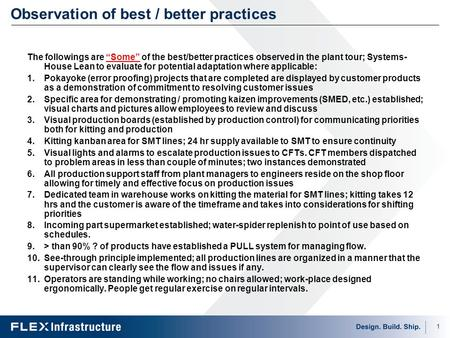"1 Observation of best / better practices The followings are ""Some"" of the best/better practices observed in the plant tour; Systems- House Lean to evaluate."