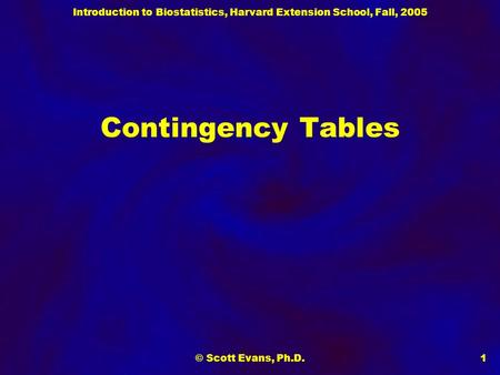 Introduction to Biostatistics, Harvard Extension School, Fall, 2005 © Scott Evans, Ph.D.1 Contingency Tables.
